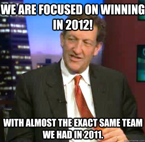 we are focused on winning in 2012 with almost the exact sam - Kick In The Nuts Baer