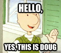 hello yes this is doug - Doug