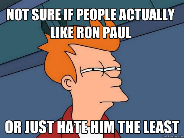 not sure if people actually like ron paul or just hate him t - Futurama Fry