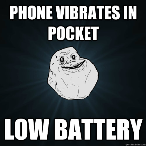 phone vibrates in pocket low battery - Forever Alone