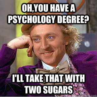 ohyou have a psychology degree ill take that with two sug - Creepy Wonka