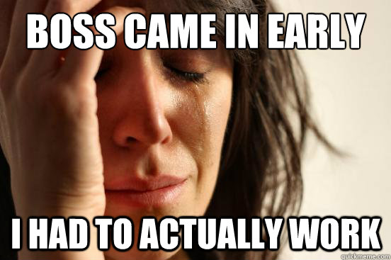 boss came in early i had to actually work - First World Problems