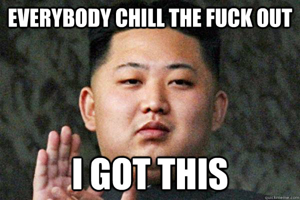 everybody chill the fuck out i got this - Kim Jong un not amused