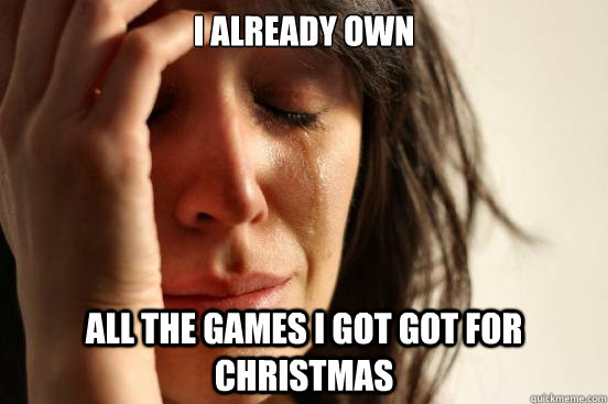 i already own all the games i got got for christmas - First World Problems
