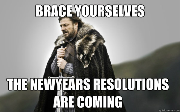 brace yourselves the newyears resolutions are coming - Ned Stark