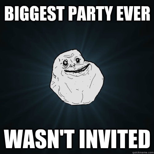 biggest party ever wasnt invited - Forever Alone