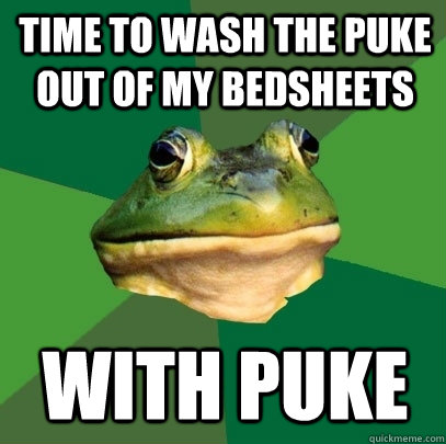 time to wash the puke out of my bedsheets with puke - Foul Bachelor Frog