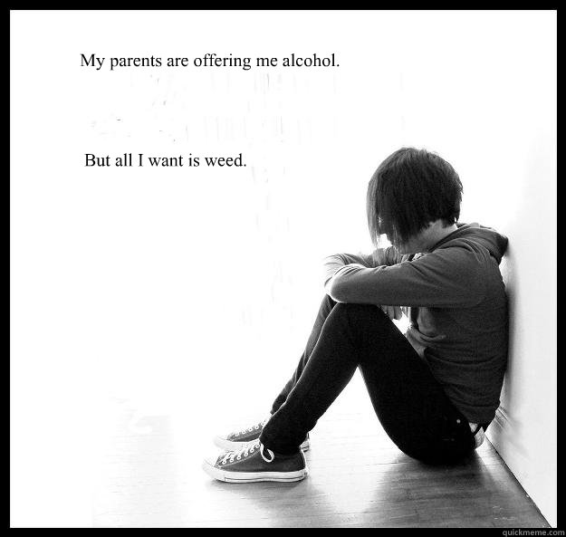 my parents are offering me alcohol but all i want is weed - Sad Youth