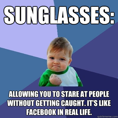 sunglasses allowing you to stare at people without getting  - Success Kid
