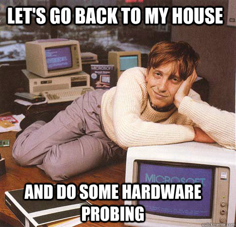 lets go back to my house and do some hardware probing - Dreamy Bill Gates