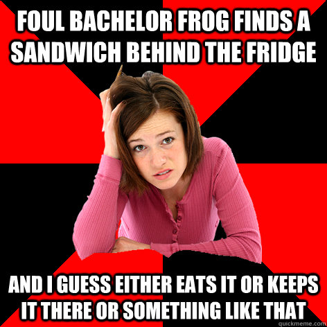 foul bachelor frog finds a sandwich behind the fridge and i  - Cant Make A Meme Girl