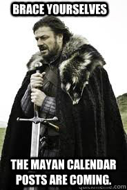 brace yourselves the mayan calendar posts are coming - Brace Yourselves