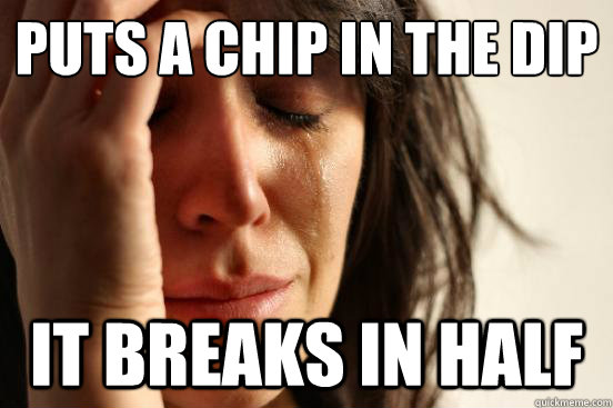 puts a chip in the dip it breaks in half - First World Problems