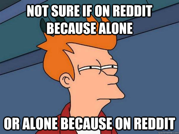not sure if on reddit because alone or alone because on redd - Futurama Fry