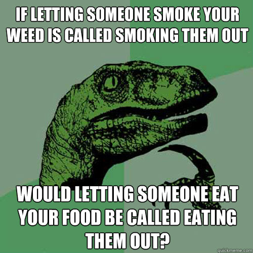 if letting someone smoke your weed is called smoking them ou - Philosoraptor