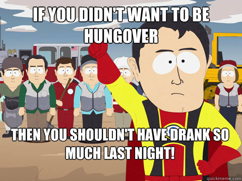 if you didnt want to be hungover then you shouldnt have dr - Captain Hindsight
