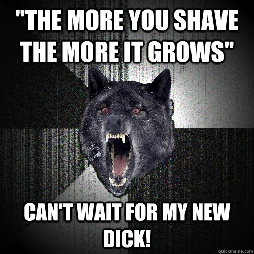 the more you shave the more it grows cant wait for my new - Insanity Wolf