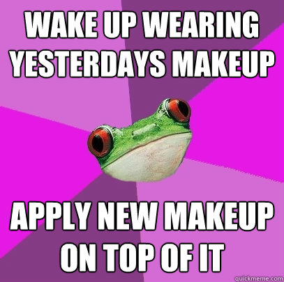 wake up wearing yesterdays makeup apply new makeup on top o - Foul Bachelorette Frog