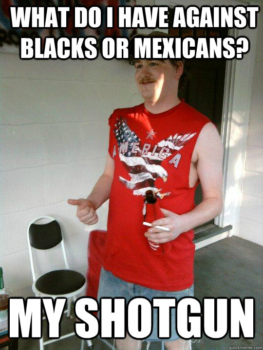 what do i have against blacks or mexicans my shotgun - Redneck Randal