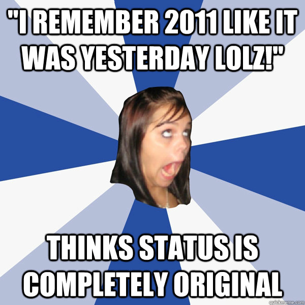 i remember 2011 like it was yesterday lolz thinks status  - Annoying Facebook Girl