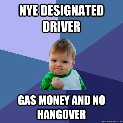 nye designated driver gas money and no hangover - Success Kid
