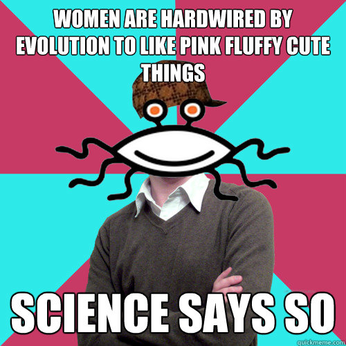 women are hardwired by evolution to like pink fluffy cute th - Scumbag Privilege Denying rAtheism