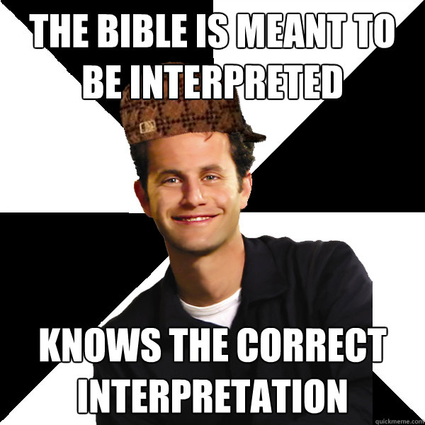 the bible is meant to be interpreted knows the correct inter - Scumbag Christian