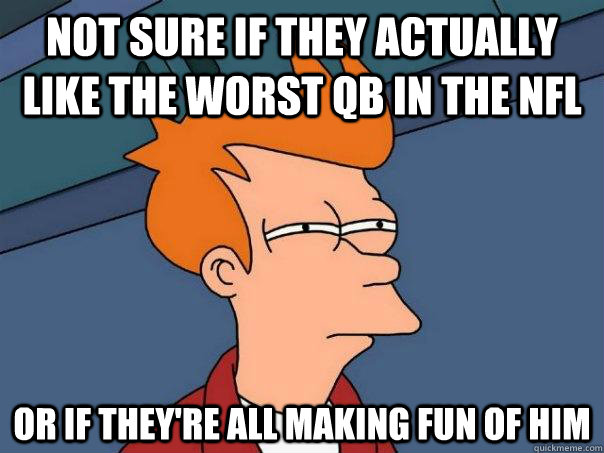 not sure if they actually like the worst qb in the nfl or if - Futurama Fry