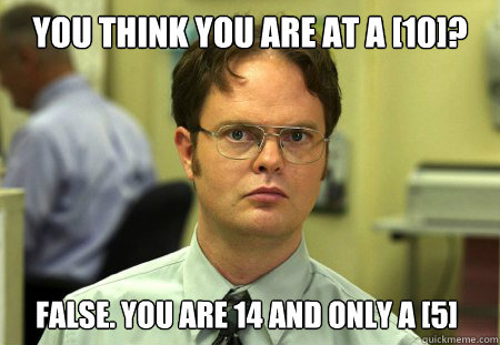 you think you are at a 10 false you are 14 and only a 5 - Dwight