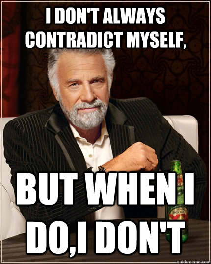i dont always contradict myself but when i doi dont - The Most Interesting Man In The World