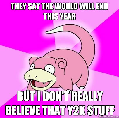 they say the world will end this year but i dont really bel - Slowpoke