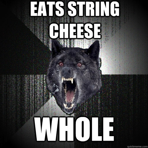 eats string cheese whole - Insanity Wolf
