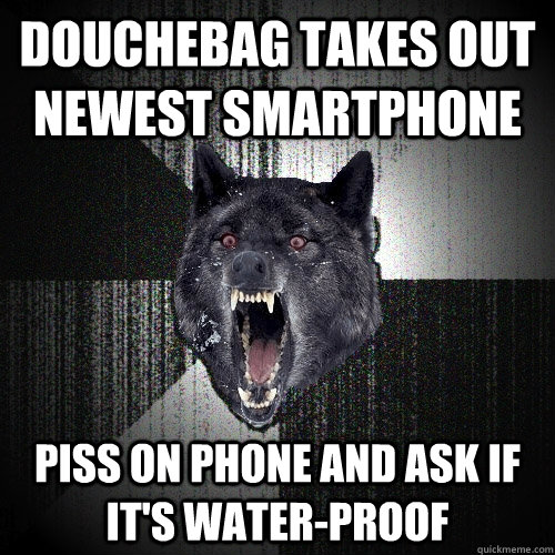 douchebag takes out newest smartphone piss on phone and ask  - Insanity Wolf