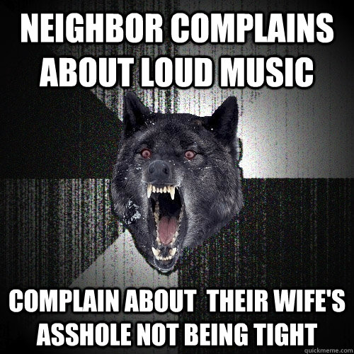 neighbor complains about loud music complain about their wi - Insanity Wolf