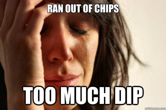 ran out of chips too much dip - FirstWorldProblems
