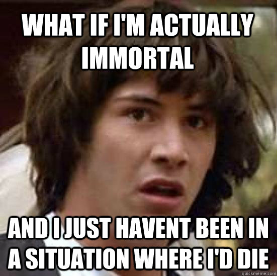 what if im actually immortal and i just havent been in a si - conspiracy keanu