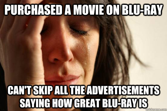 purchased a movie on bluray cant skip all the advertisemen - First World Problems