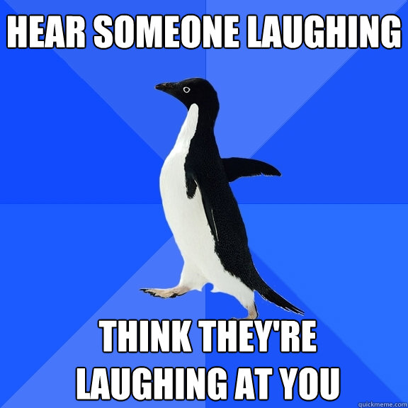 hear someone laughing think theyre laughing at you  - Socially Awkward Penguin