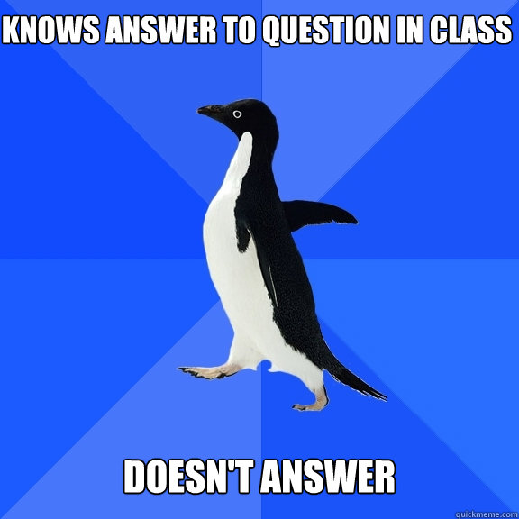 knows answer to question in class doesnt answer  - Socially Awkward Penguin