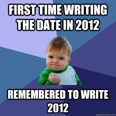 first time writing the date in 2012 remembered to write 2012 - Success Kid