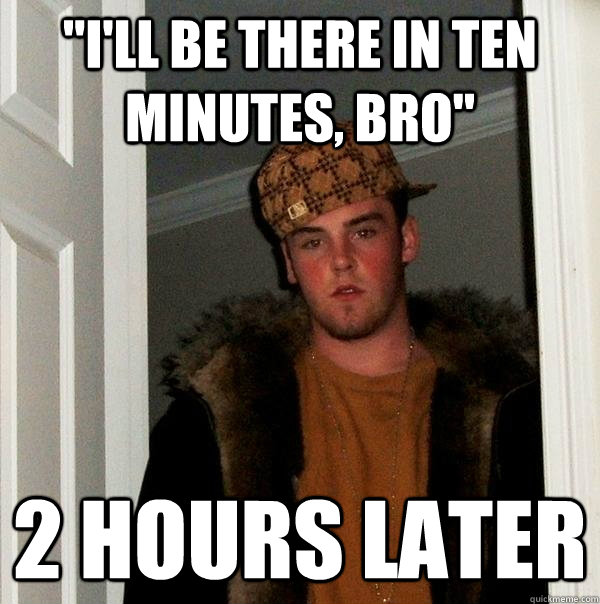 ill be there in ten minutes bro 2 hours later - Scumbag Steve