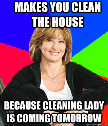 makes you clean the house because cleaning lady is coming to - Sheltering Suburban Mom