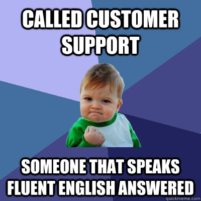 called customer support someone that speaks fluent english a - Success Kid
