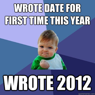 wrote date for first time this year wrote 2012 - Success Kid