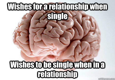 wishes for a relationship when single wishes to be single wh - Scumbag Brain