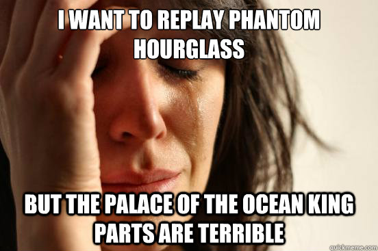 i want to replay phantom hourglass but the palace of the oc - First World Problems