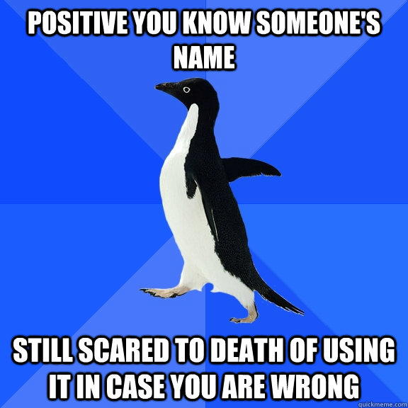 positive you know someones name still scared to death of us - Socially Awkward Penguin
