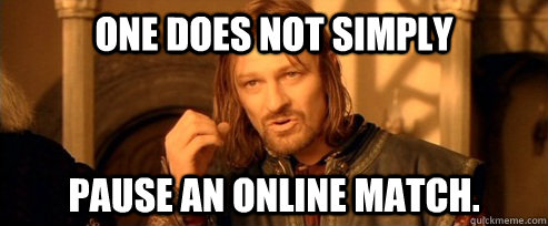 one does not simply pause an online match - One Does Not Simply