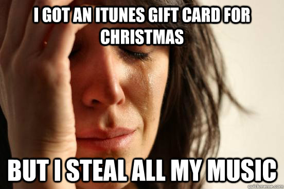 i got an itunes gift card for christmas but i steal all my m - First World Problems