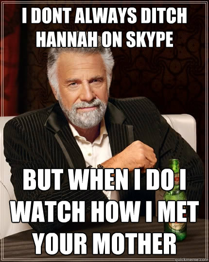 i dont always ditch hannah on skype but when i do i watch ho - The Most Interesting Man In The World